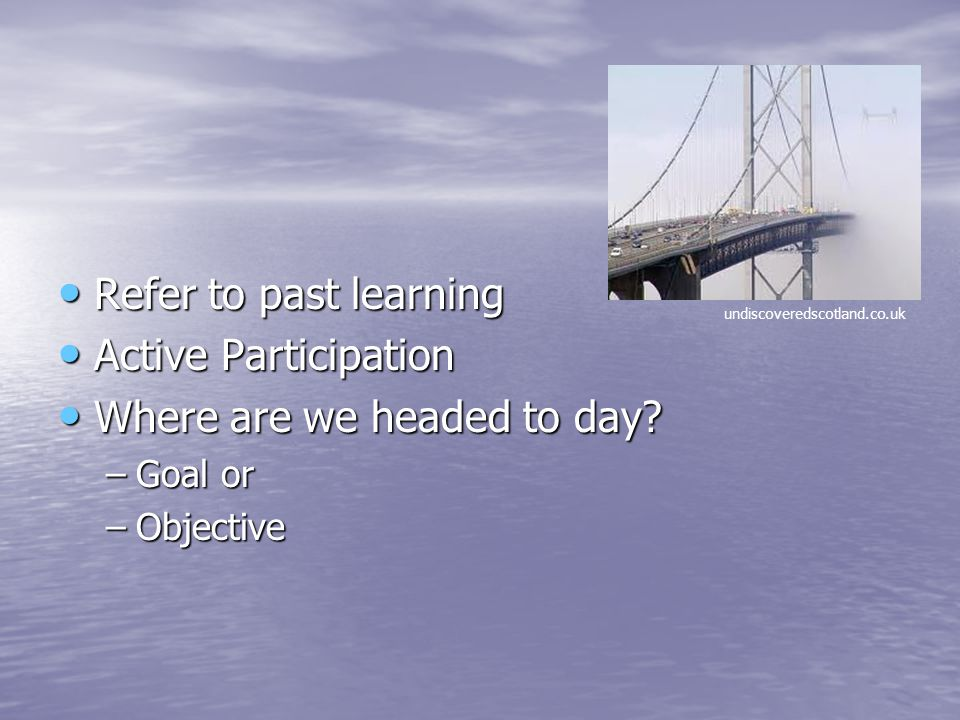 Refer to past learning Refer to past learning Active Participation Active Participation Where are we headed to day? Where are we headed to day? –Goal
