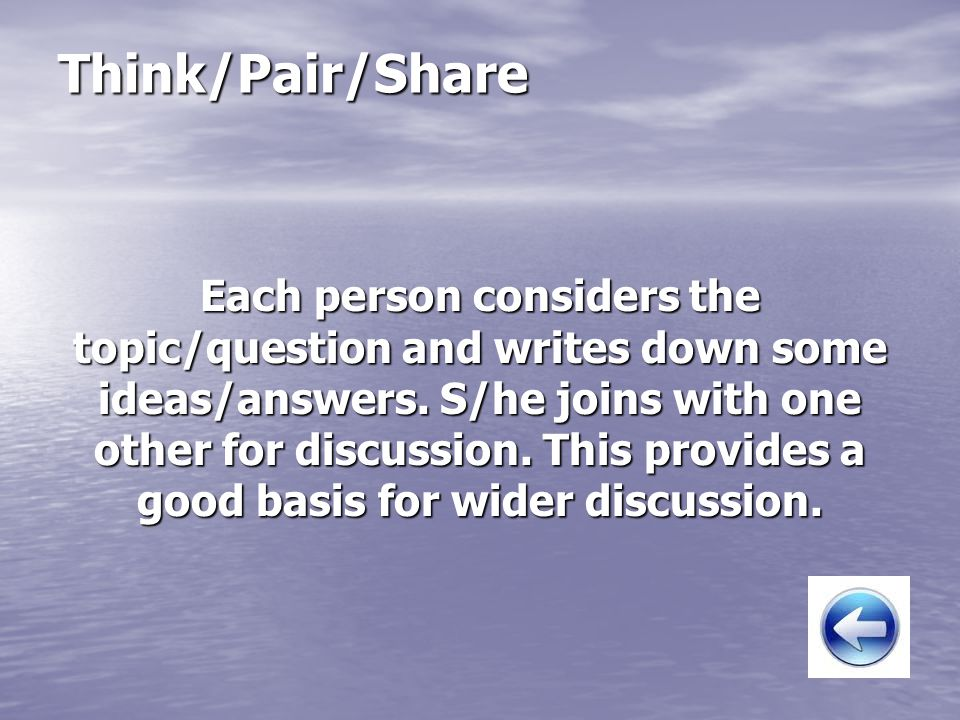 Think/Pair/Share Each person considers the topic/question and writes down some ideas/answers. S/he joins with one other for discussion. This provides