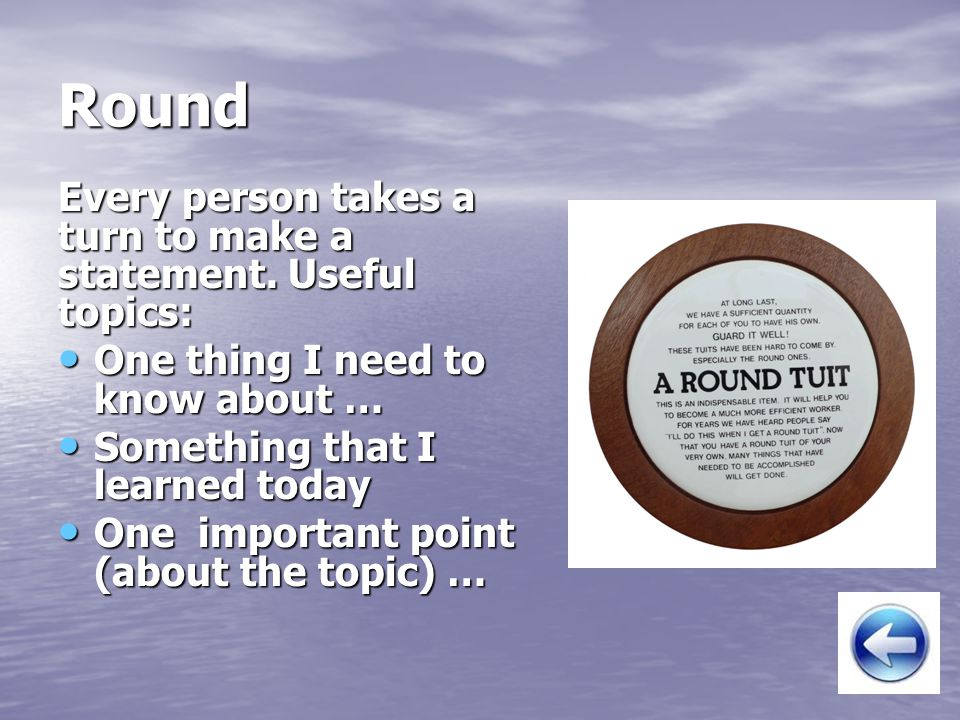 Round Every person takes a turn to make a statement. Useful topics: One thing I need to know about … One thing I need to know about … Something that I