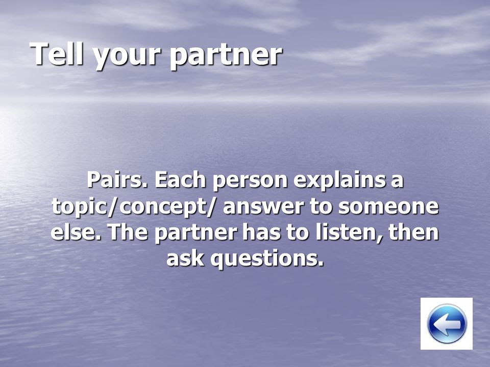 Tell your partner Pairs. Each person explains a topic/concept/ answer to someone else. The partner has to listen, then ask questions.