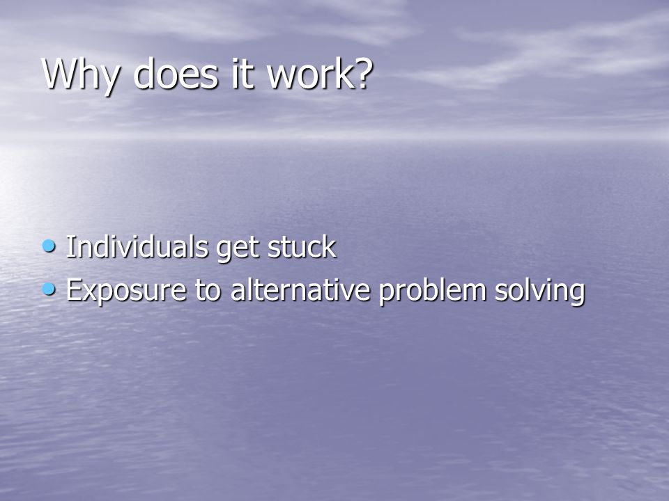 Why does it work? Individuals get stuck Individuals get stuck Exposure to alternative problem solving Exposure to alternative problem solving