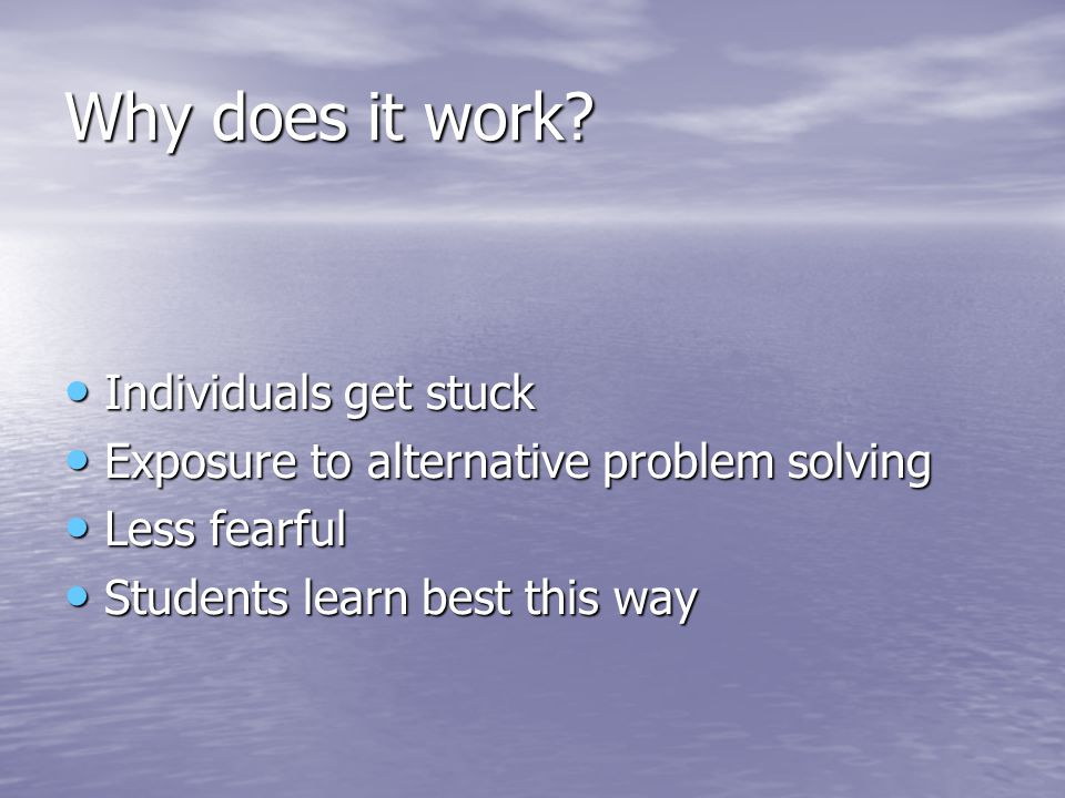 Why does it work? Individuals get stuck Individuals get stuck Exposure to alternative problem solving Exposure to alternative problem solving Less fea