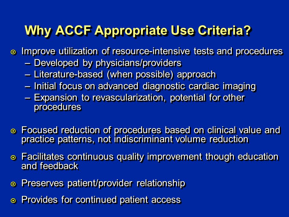 Why ACCF Appropriate Use Criteria? ¤ Improve utilization of resource-intensive tests and procedures –Developed by physicians/providers –Literature-bas