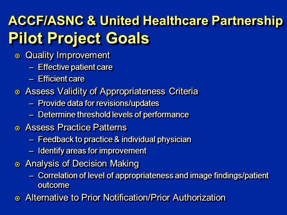 ACCF/ASNC & United Healthcare Partnership Pilot Project Goals ¤ Quality Improvement –Effective patient care –Efficient care ¤ Assess Validity of Appro