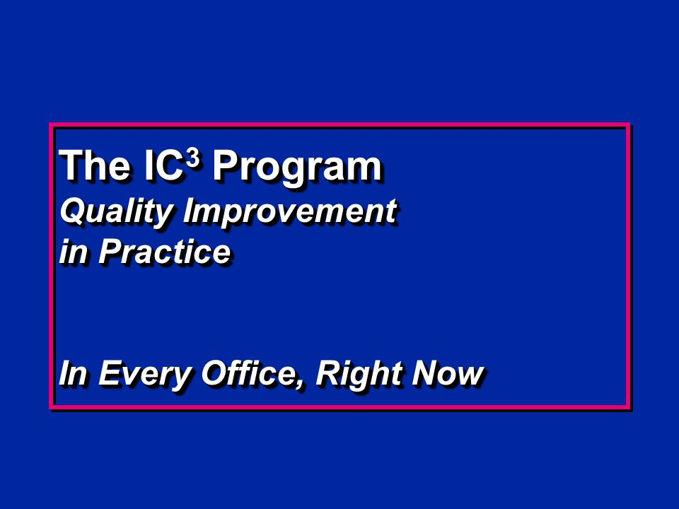The IC 3 Program Quality Improvement in Practice In Every Office, Right Now