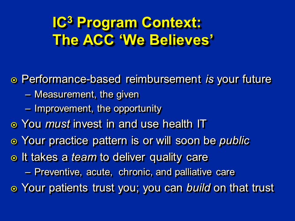 IC 3 Program Context: The ACC We Believes ¤ Performance-based reimbursement is your future –Measurement, the given –Improvement, the opportunity ¤ You