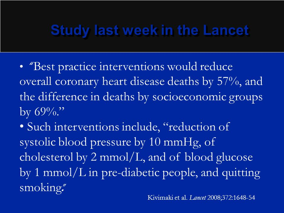 Study last week in the Lancet Best practice interventions would reduce overall coronary heart disease deaths by 57%, and the difference in deaths by s