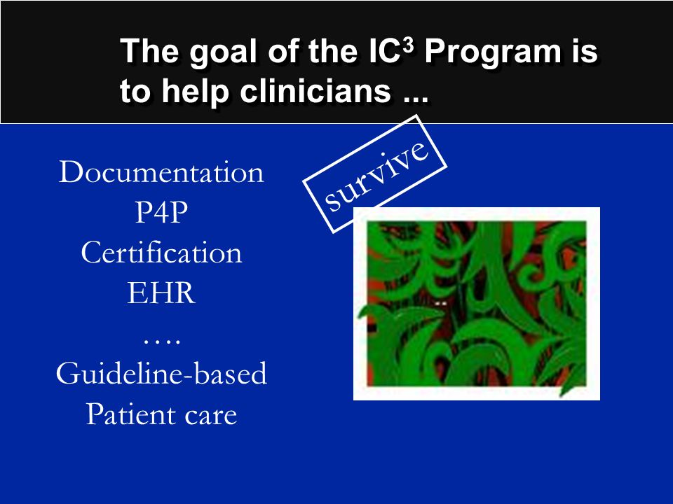 The goal of the IC 3 Program is to help clinicians... Documentation P4P Certification EHR …. Guideline-based Patient care survive