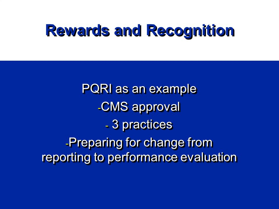 Rewards and Recognition PQRI as an example - CMS approval - 3 practices - Preparing for change from reporting to performance evaluation