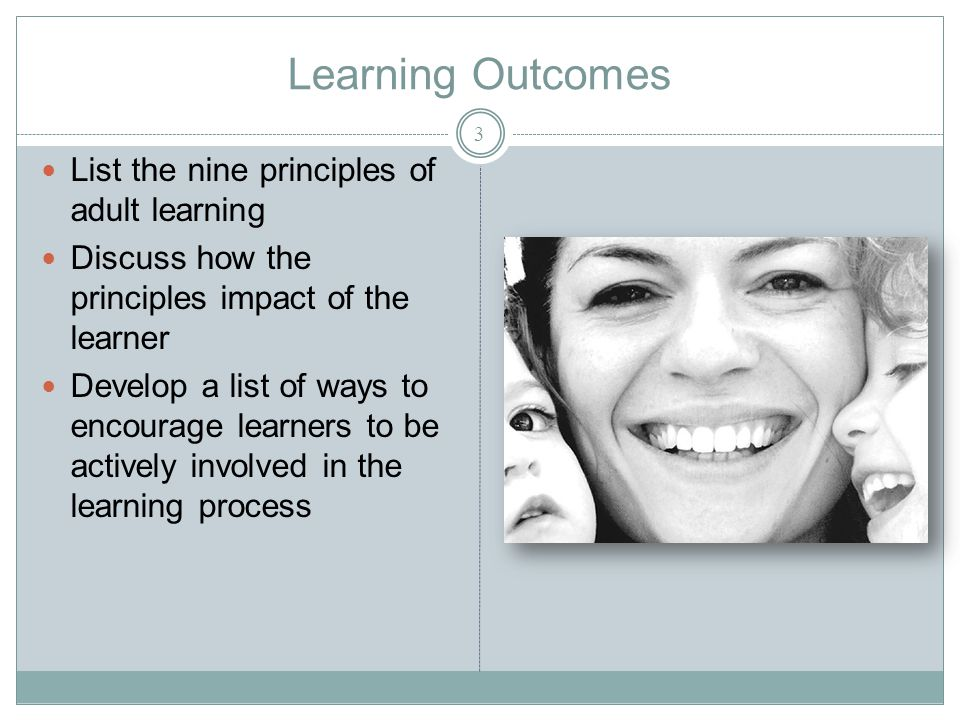Learning Outcomes 3 List the nine principles of adult learning Discuss how the principles impact of the learner Develop a list of ways to encourage learners to be actively involved in the learning process