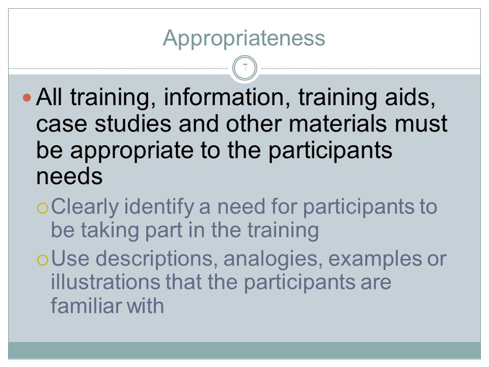 Appropriateness 7 All training, information, training aids, case studies and other materials must be appropriate to the participants needs Clearly identify a need for participants to be taking part in the training Use descriptions, analogies, examples or illustrations that the participants are familiar with