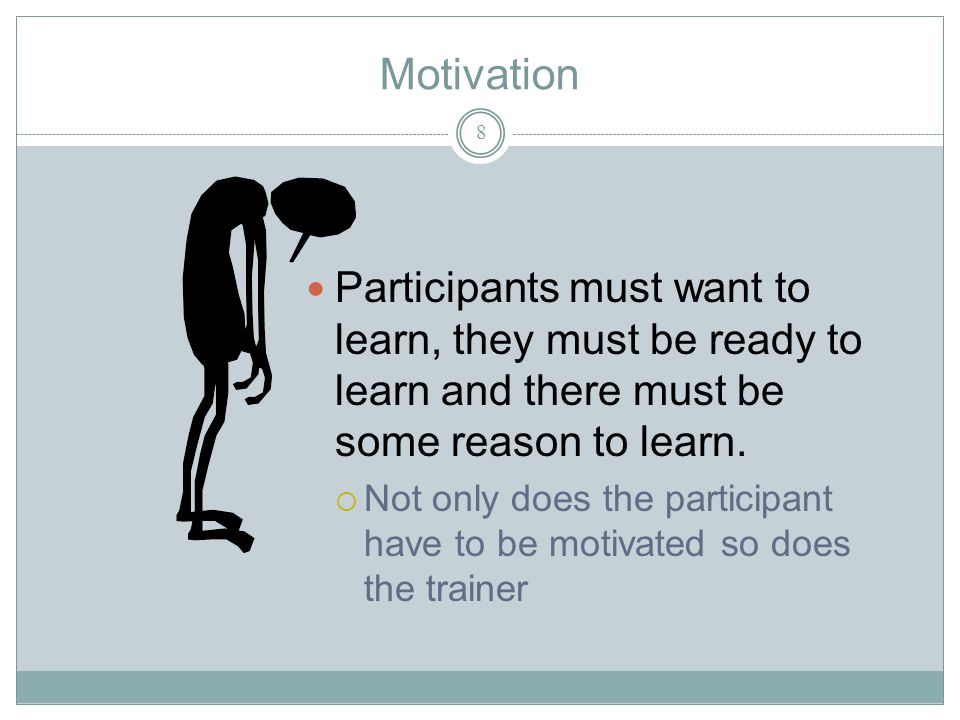 Motivation 8 Participants must want to learn, they must be ready to learn and there must be some reason to learn.