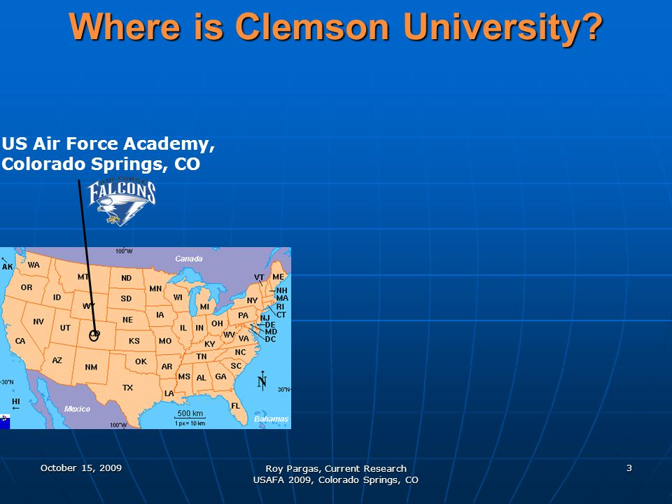 Where is Clemson University? US Air Force Academy, Colorado Springs, CO October 15, 20093 Roy Pargas, Current Research USAFA 2009, Colorado Springs, C