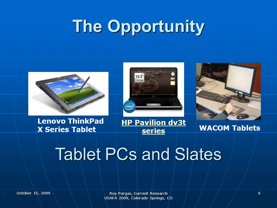 October 15, 2009 Roy Pargas, Current Research USAFA 2009, Colorado Springs, CO 7 Lenovo ThinkPad X Series Tablet HP Pavilion dv3t series WACOM Tablets How can instructors use Tablet PCs to advantage in and out of the classroom.