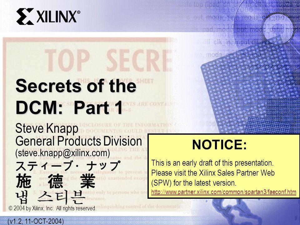 Secrets of the DCM: Part 1 Steve Knapp General Products Division (steve.knapp@xilinx.com) (v1.2, 11-OCT-2004) © 2004 by Xilinx, Inc.