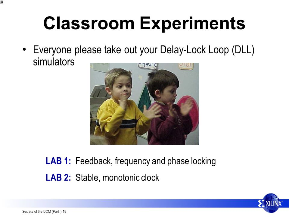 Secrets of the DCM (Part I) 19 Classroom Experiments Everyone please take out your Delay-Lock Loop (DLL) simulators LAB 1: Feedback, frequency and phase locking LAB 2: Stable, monotonic clock