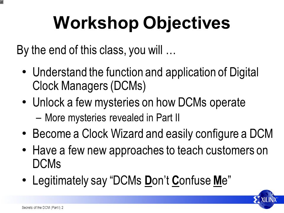Secrets of the DCM (Part I) 2 Workshop Objectives Understand the function and application of Digital Clock Managers (DCMs) Unlock a few mysteries on how DCMs operate – More mysteries revealed in Part II Become a Clock Wizard and easily configure a DCM Have a few new approaches to teach customers on DCMs Legitimately say DCMs D ont C onfuse M e By the end of this class, you will …