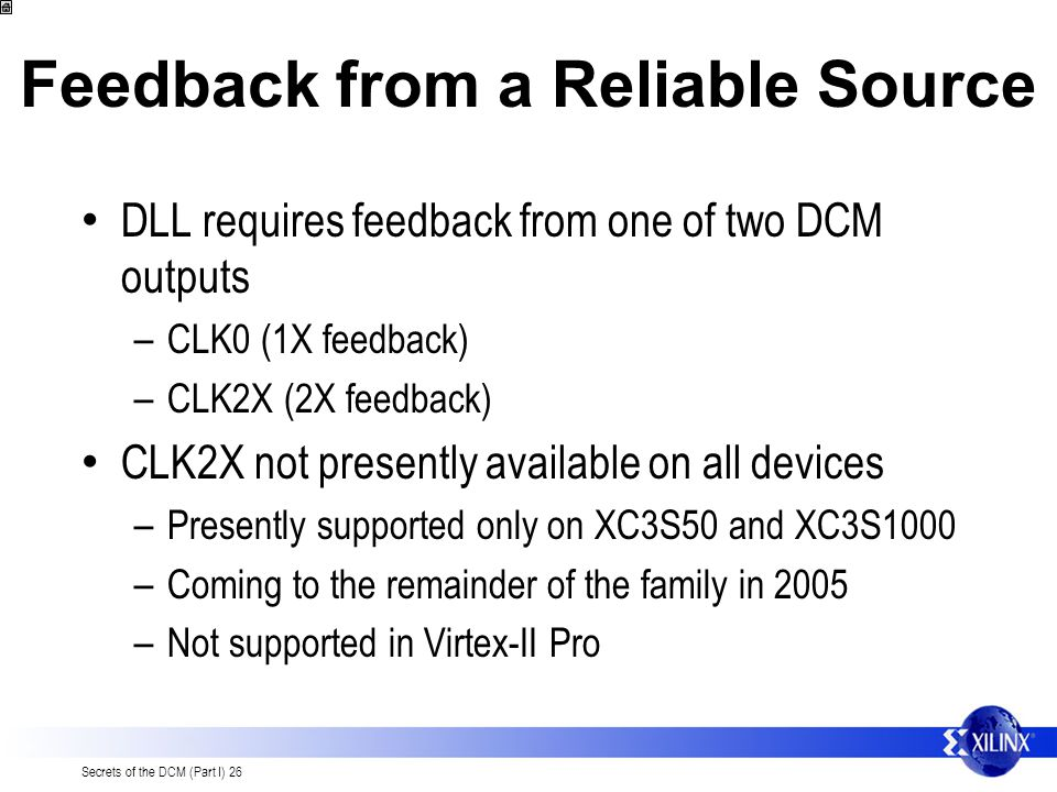 Secrets of the DCM (Part I) 26 Feedback from a Reliable Source DLL requires feedback from one of two DCM outputs – CLK0 (1X feedback) – CLK2X (2X feedback) CLK2X not presently available on all devices – Presently supported only on XC3S50 and XC3S1000 – Coming to the remainder of the family in 2005 – Not supported in Virtex-II Pro