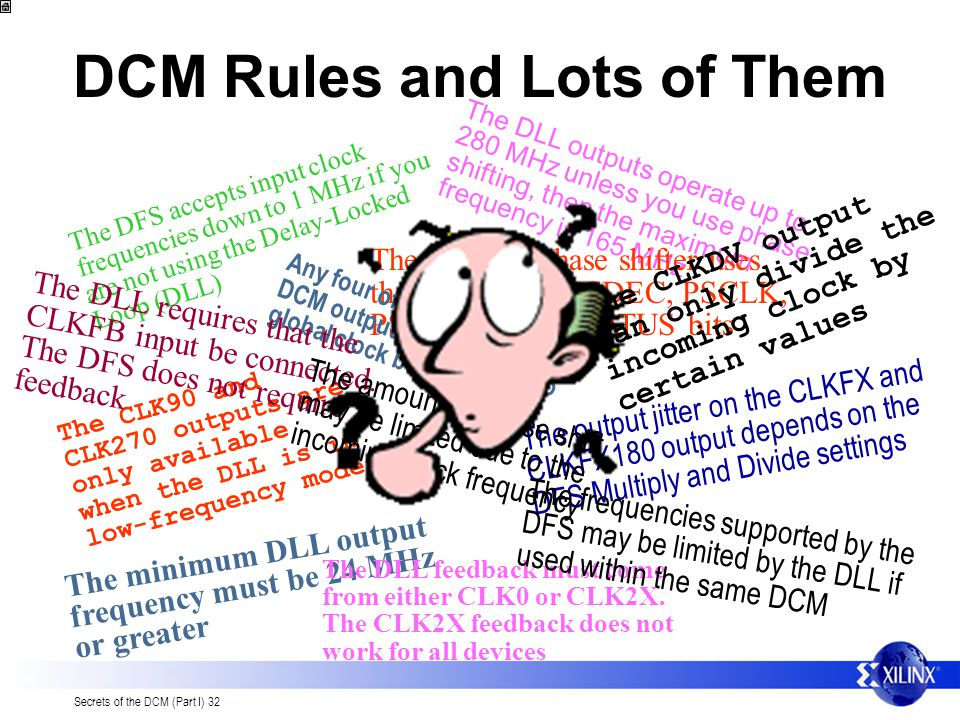 Secrets of the DCM (Part I) 32 DCM Rules and Lots of Them The DFS accepts input clock frequencies down to 1 MHz if you are not using the Delay-Locked Loop (DLL) The DLL outputs operate up to 280 MHz unless you use phase shifting, then the maximum frequency is 165 MHz The CLK90 and CLK270 outputs are only available when the DLL is in low-frequency mode The minimum DLL output frequency must be 24 MHz or greater The DLL feedback must come from either CLK0 or CLK2X.