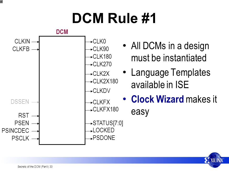 Secrets of the DCM (Part I) 33 DCM Rule #1 All DCMs in a design must be instantiated Language Templates available in ISE Clock Wizard makes it easy CLKINCLK0 CLK90 CLK180 CLK270 CLK2X CLK2X180 CLKDV CLKFX CLKFX180 STATUS[7:0] LOCKED PSDONE CLKFB RST PSEN PSINCDEC PSCLK DCM DSSEN