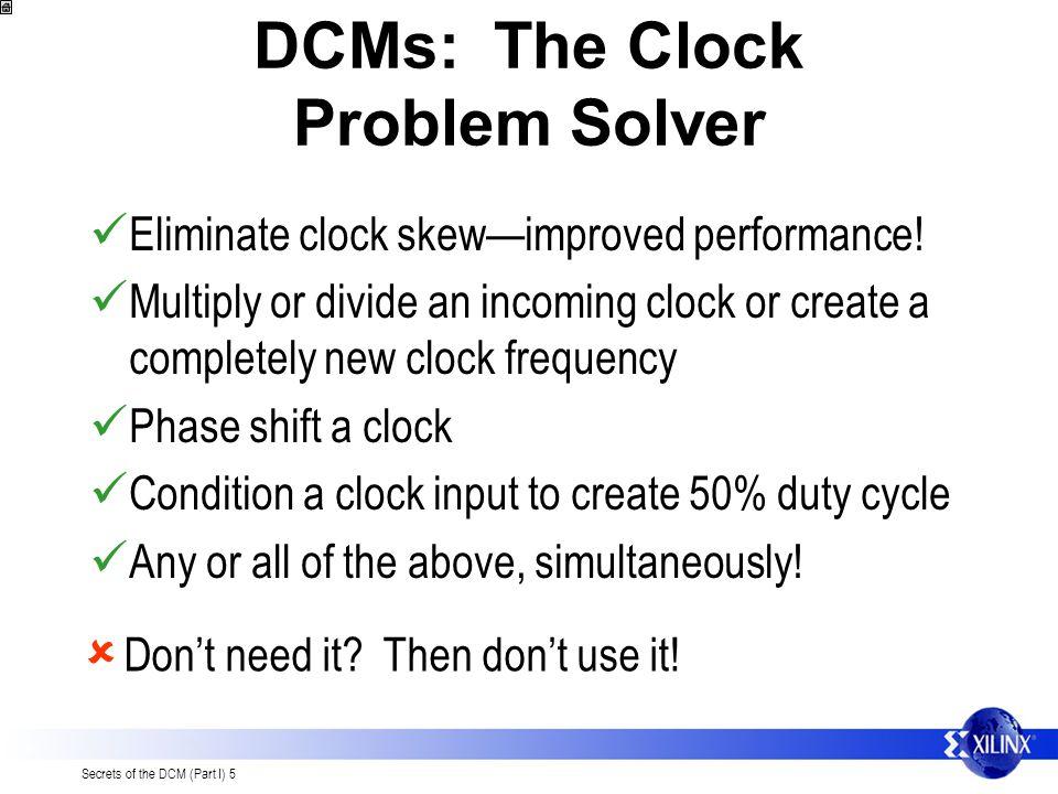 Secrets of the DCM (Part I) 5 DCMs: The Clock Problem Solver Eliminate clock skewimproved performance.