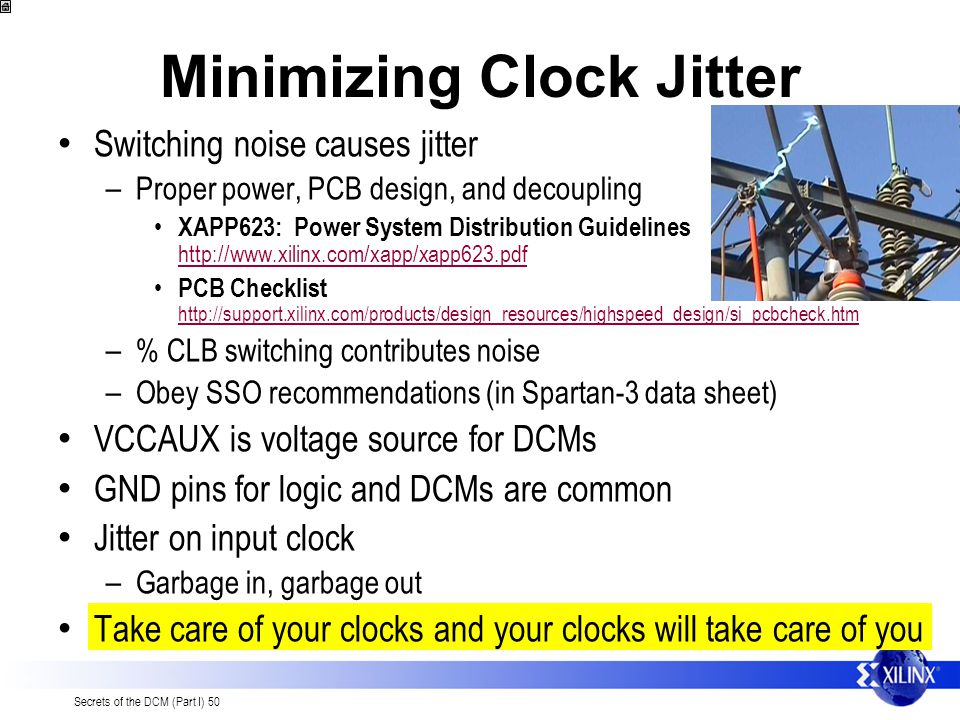 Secrets of the DCM (Part I) 50 Minimizing Clock Jitter Switching noise causes jitter – Proper power, PCB design, and decoupling XAPP623: Power System Distribution Guidelines http://www.xilinx.com/xapp/xapp623.pdf http://www.xilinx.com/xapp/xapp623.pdf PCB Checklist http://support.xilinx.com/products/design_resources/highspeed_design/si_pcbcheck.htm http://support.xilinx.com/products/design_resources/highspeed_design/si_pcbcheck.htm – % CLB switching contributes noise – Obey SSO recommendations (in Spartan-3 data sheet) VCCAUX is voltage source for DCMs GND pins for logic and DCMs are common Jitter on input clock – Garbage in, garbage out Take care of your clocks and your clocks will take care of you
