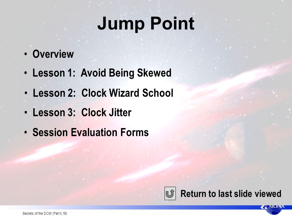 Secrets of the DCM (Part I) 56 Jump Point Return to last slide viewed Overview Lesson 1: Avoid Being Skewed Lesson 2: Clock Wizard School Lesson 3: Clock Jitter Session Evaluation Forms