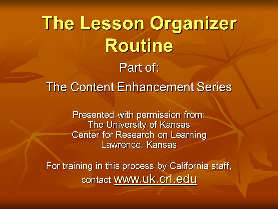 The Lesson Organizer Routine Part of: The Content Enhancement Series Presented with permission from: The University of Kansas Center for Research on L