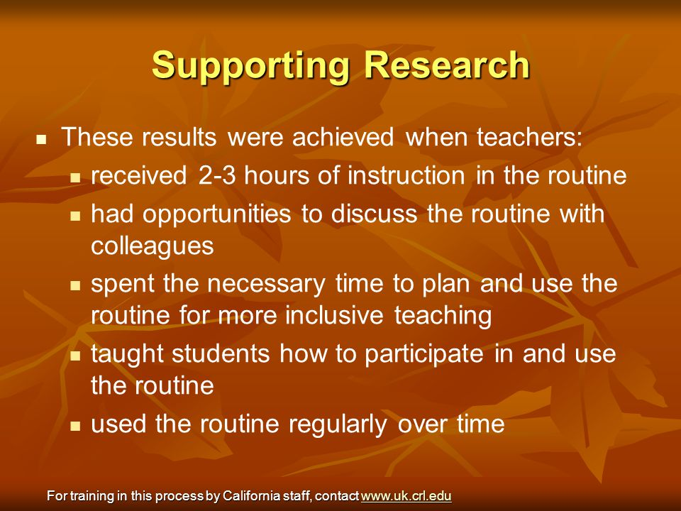 Supporting Research These results were achieved when teachers: received 2-3 hours of instruction in the routine had opportunities to discuss the routi