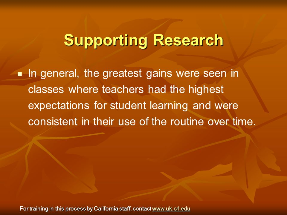 Supporting Research In general, the greatest gains were seen in classes where teachers had the highest expectations for student learning and were cons
