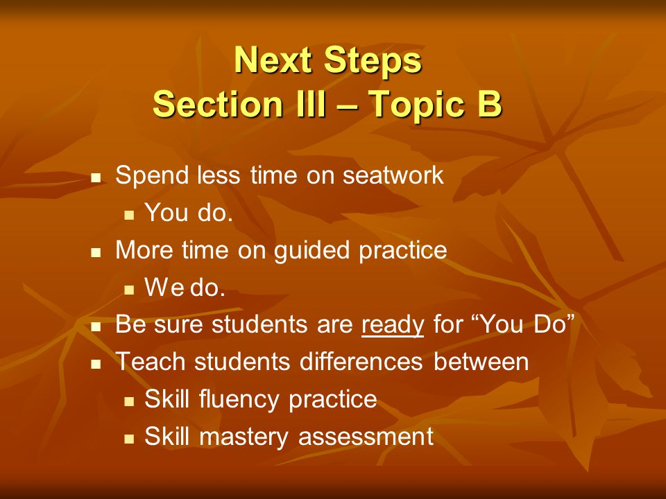 Next Steps Section III – Topic B Spend less time on seatwork You do. More time on guided practice We do. Be sure students are ready for You Do Teach s