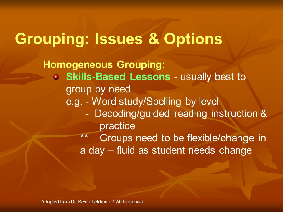 Homogeneous Grouping: Skills-Based Lessons - usually best to group by need e.g.- Word study/Spelling by level - Decoding/guided reading instruction &