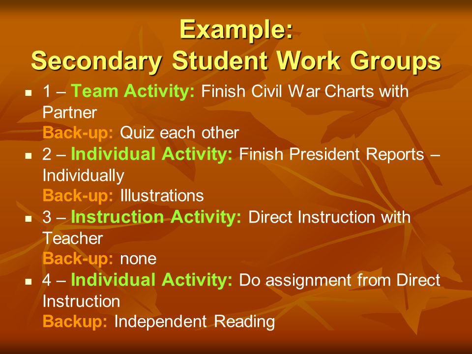 Example: Secondary Student Work Groups 1 – Team Activity: Finish Civil War Charts with Partner Back-up: Quiz each other 2 – Individual Activity: Finis