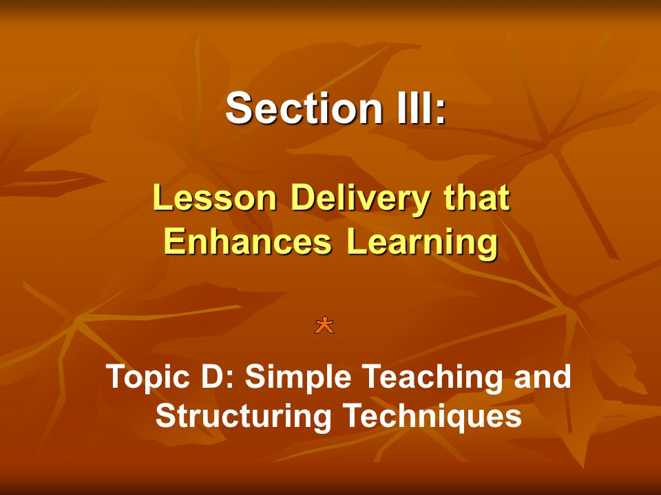 Section III: Lesson Delivery that Enhances Learning Topic D: Simple Teaching and Structuring Techniques