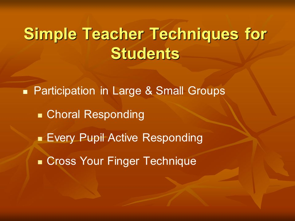 Simple Teacher Techniques for Students Participation in Large & Small Groups Choral Responding Every Pupil Active Responding Cross Your Finger Techniq