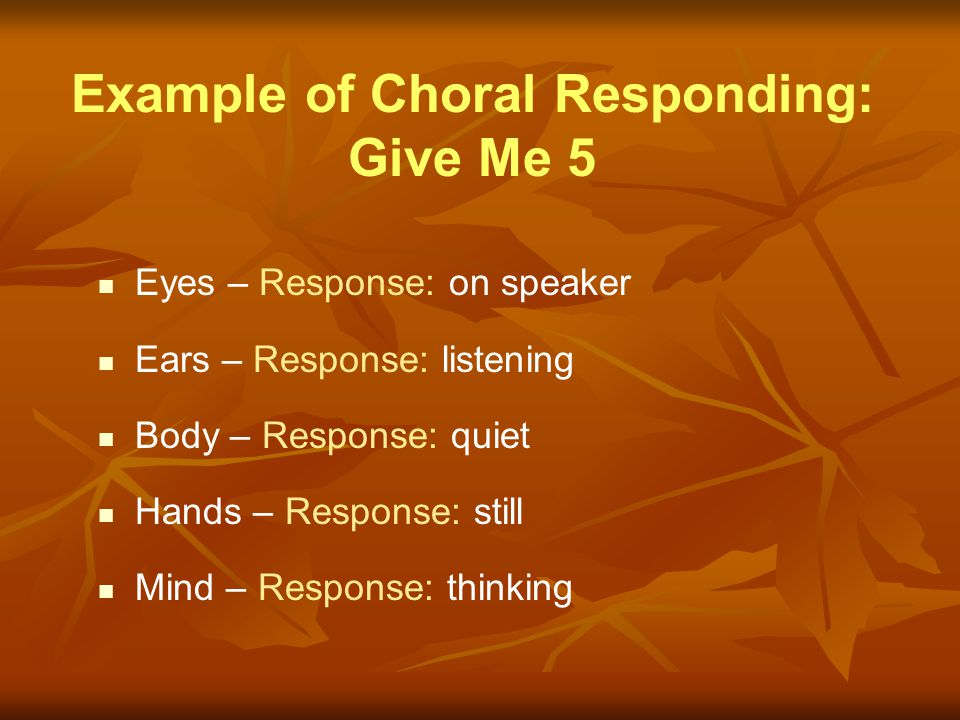Example of Choral Responding: Give Me 5 Eyes – Response: on speaker Ears – Response: listening Body – Response: quiet Hands – Response: still Mind – R