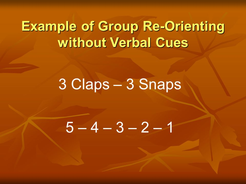 Example of Group Re-Orienting without Verbal Cues 3 Claps – 3 Snaps 5 – 4 – 3 – 2 – 1