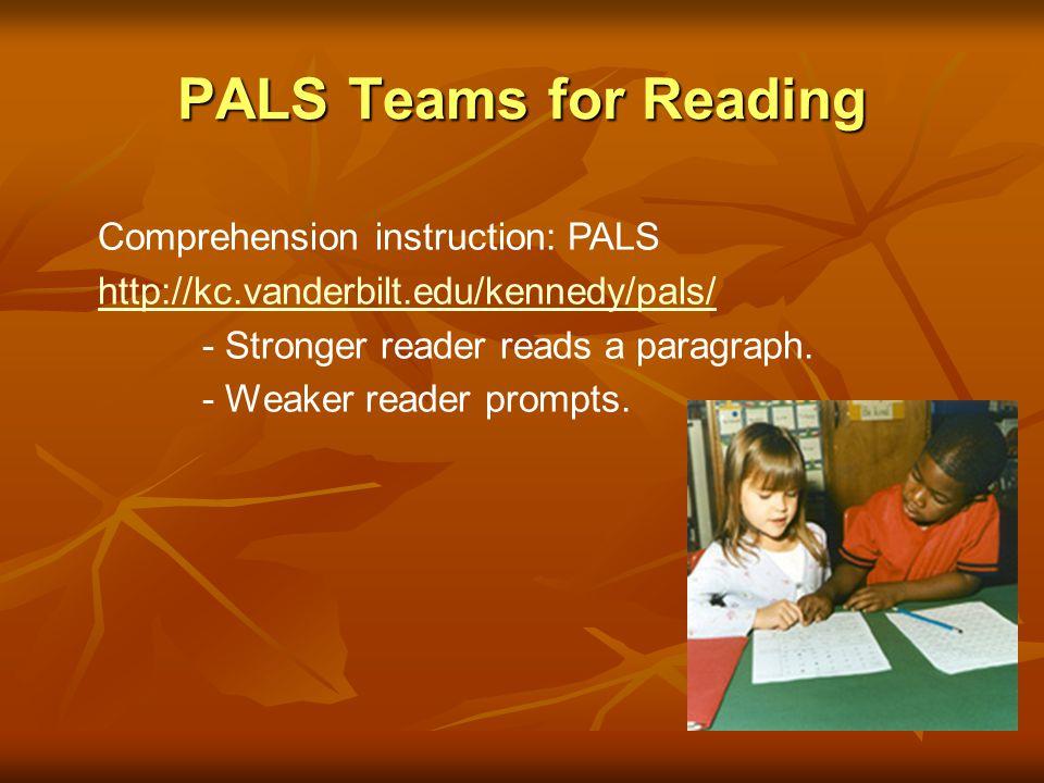 PALS Teams for Reading Comprehension instruction: PALS http://kc.vanderbilt.edu/kennedy/pals/ - Stronger reader reads a paragraph. - Weaker reader pro