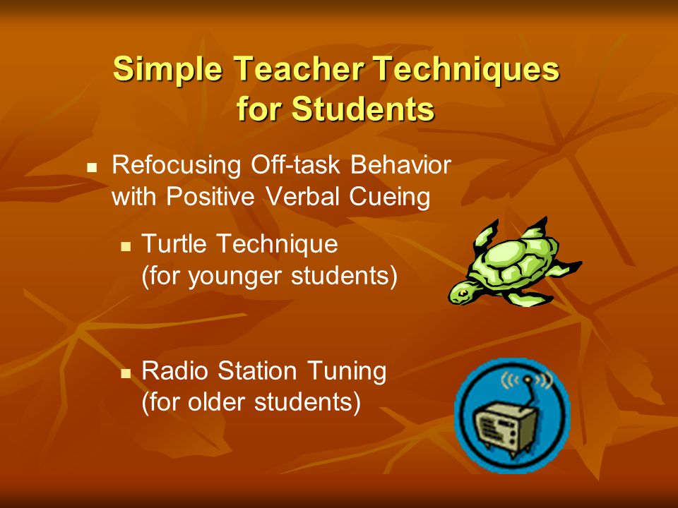 Refocusing Off-task Behavior with Positive Verbal Cueing Turtle Technique (for younger students) Radio Station Tuning (for older students) Simple Teac