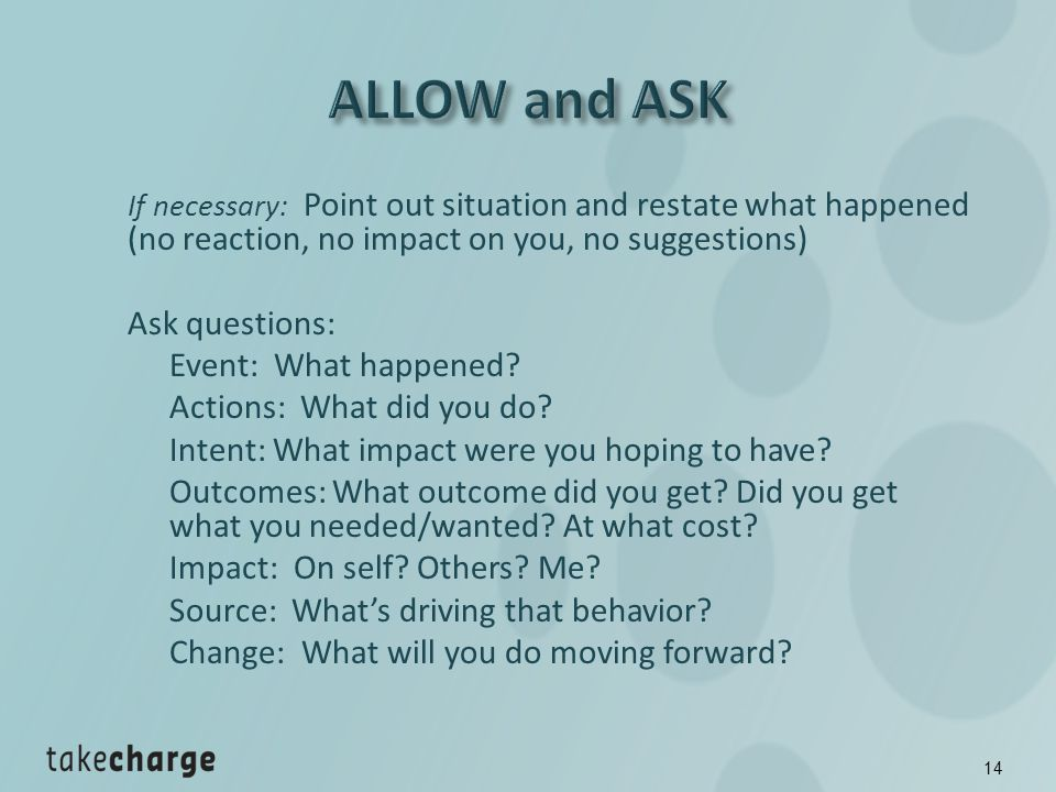 If necessary: Point out situation and restate what happened (no reaction, no impact on you, no suggestions) Ask questions: Event: What happened.