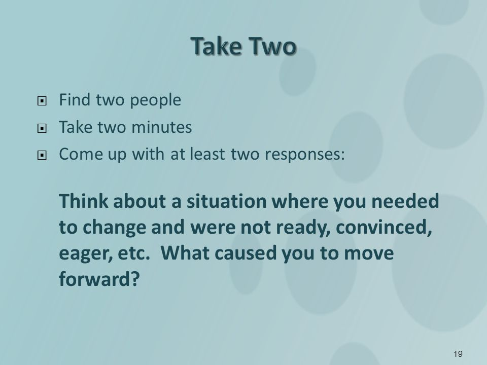 Find two people Take two minutes Come up with at least two responses: Think about a situation where you needed to change and were not ready, convinced, eager, etc.