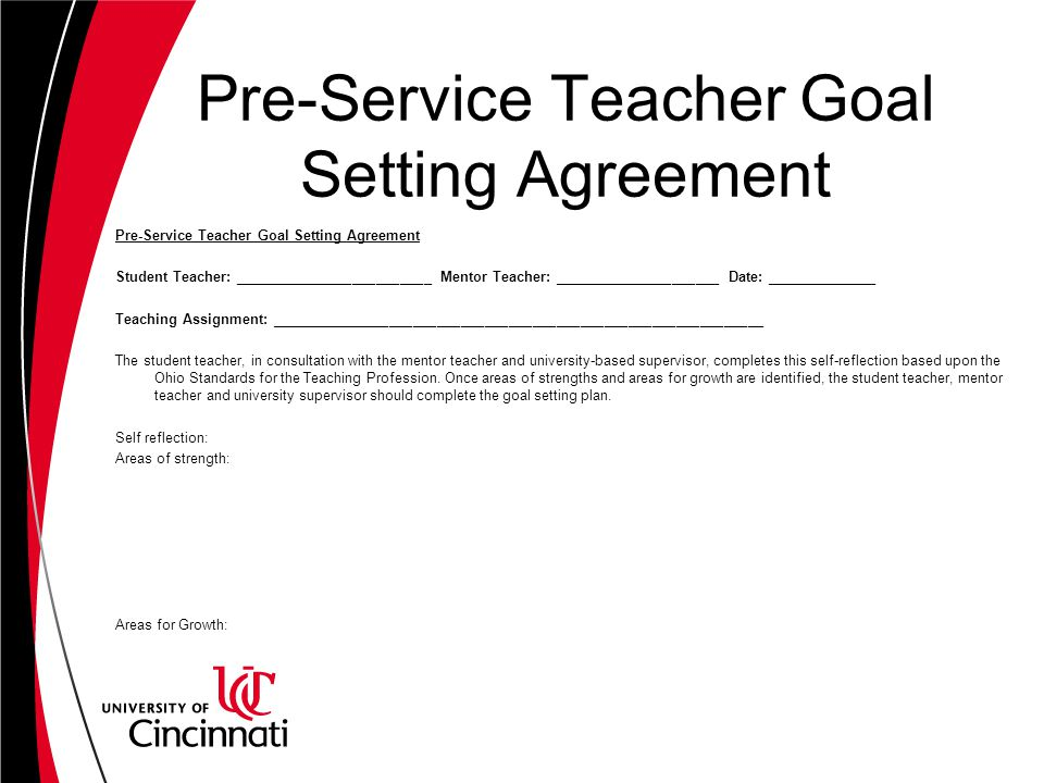 Pre-Service Teacher Goal Setting Agreement Student Teacher: _________________________ Mentor Teacher: _____________________ Date: ______________ Teaching Assignment: ______________________________________________________________ The student teacher, in consultation with the mentor teacher and university-based supervisor, completes this self-reflection based upon the Ohio Standards for the Teaching Profession.