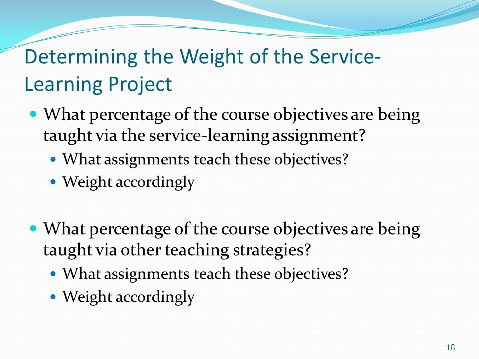 Determining the Weight of the Service- Learning Project What percentage of the course objectives are being taught via the service-learning assignment.