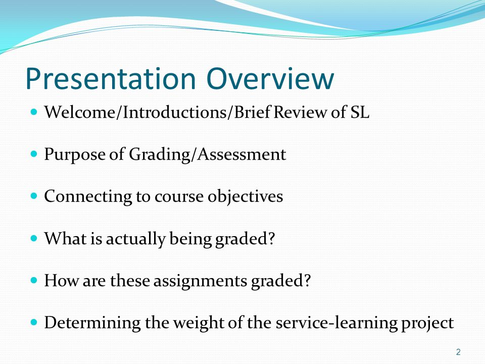 Presentation Overview Welcome/Introductions/Brief Review of SL Purpose of Grading/Assessment Connecting to course objectives What is actually being graded.