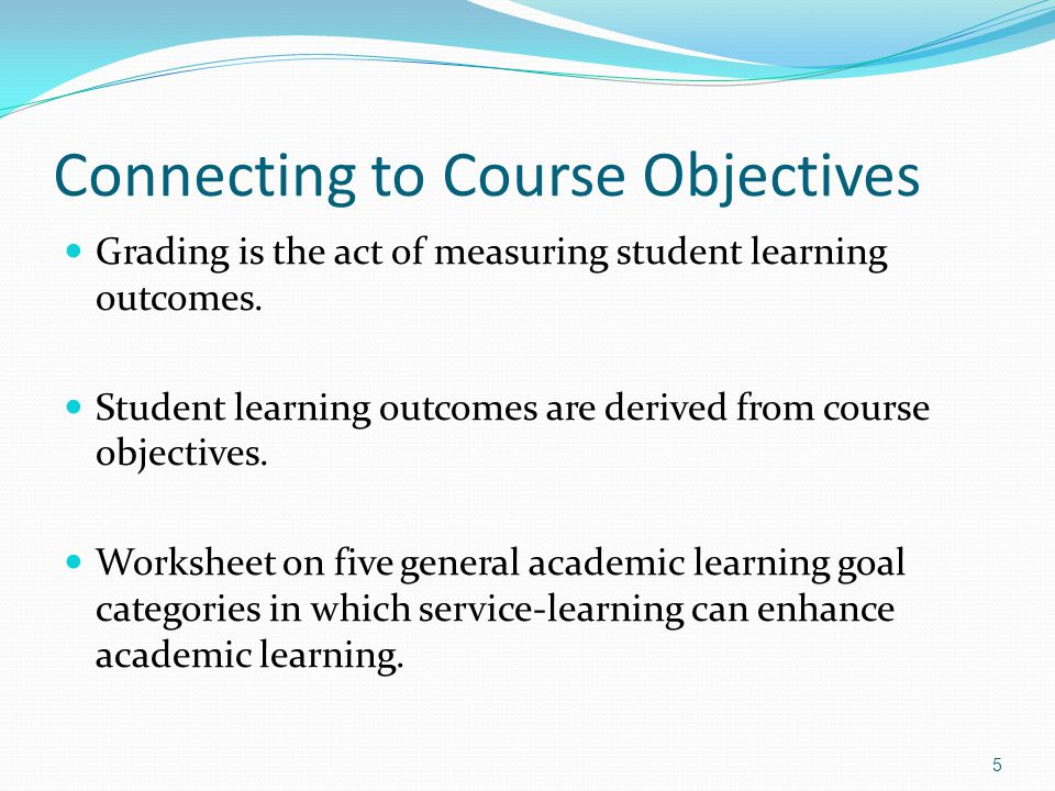 Connecting to Course Objectives Grading is the act of measuring student learning outcomes.