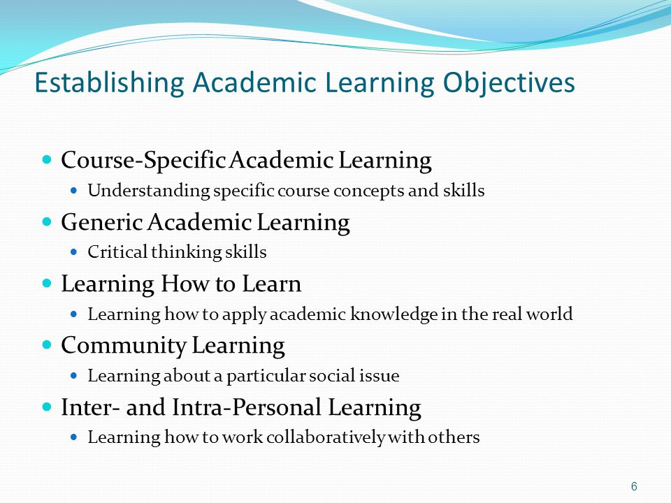 Establishing Academic Learning Objectives Course-Specific Academic Learning Understanding specific course concepts and skills Generic Academic Learning Critical thinking skills Learning How to Learn Learning how to apply academic knowledge in the real world Community Learning Learning about a particular social issue Inter- and Intra-Personal Learning Learning how to work collaboratively with others 6