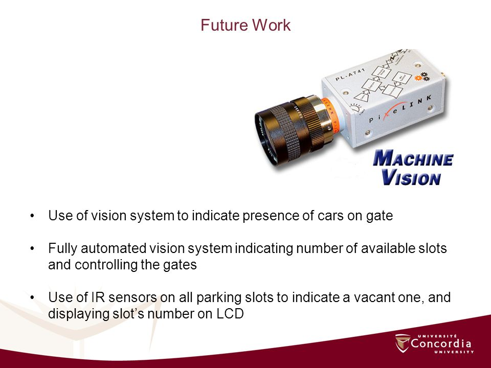 Future Work Use of vision system to indicate presence of cars on gate Fully automated vision system indicating number of available slots and controlling the gates Use of IR sensors on all parking slots to indicate a vacant one, and displaying slots number on LCD