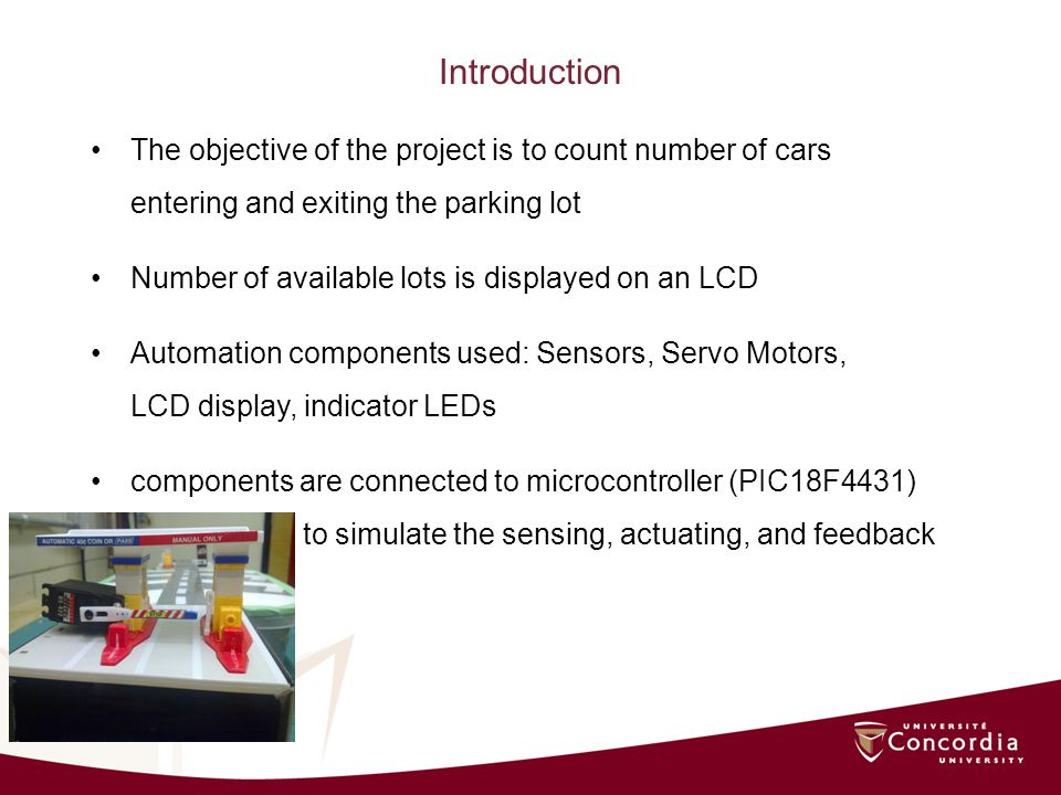 Introduction The objective of the project is to count number of cars entering and exiting the parking lot Number of available lots is displayed on an LCD Automation components used: Sensors, Servo Motors, LCD display, indicator LEDs components are connected to microcontroller (PIC18F4431) to simulate the sensing, actuating, and feedback