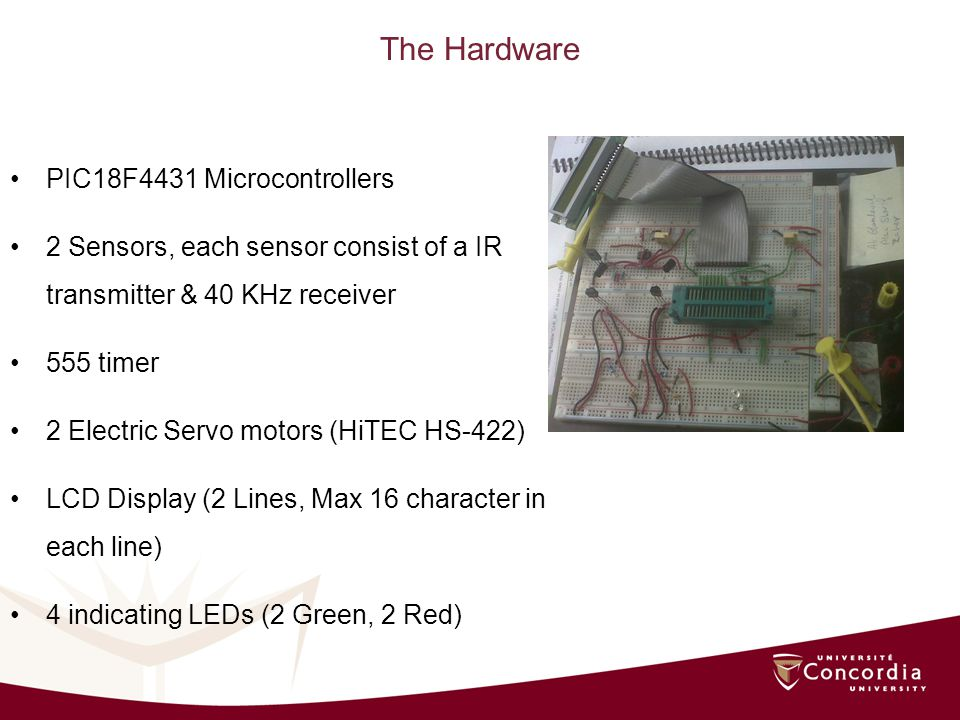 The Hardware PIC18F4431 Microcontrollers 2 Sensors, each sensor consist of a IR transmitter & 40 KHz receiver 555 timer 2 Electric Servo motors (HiTEC