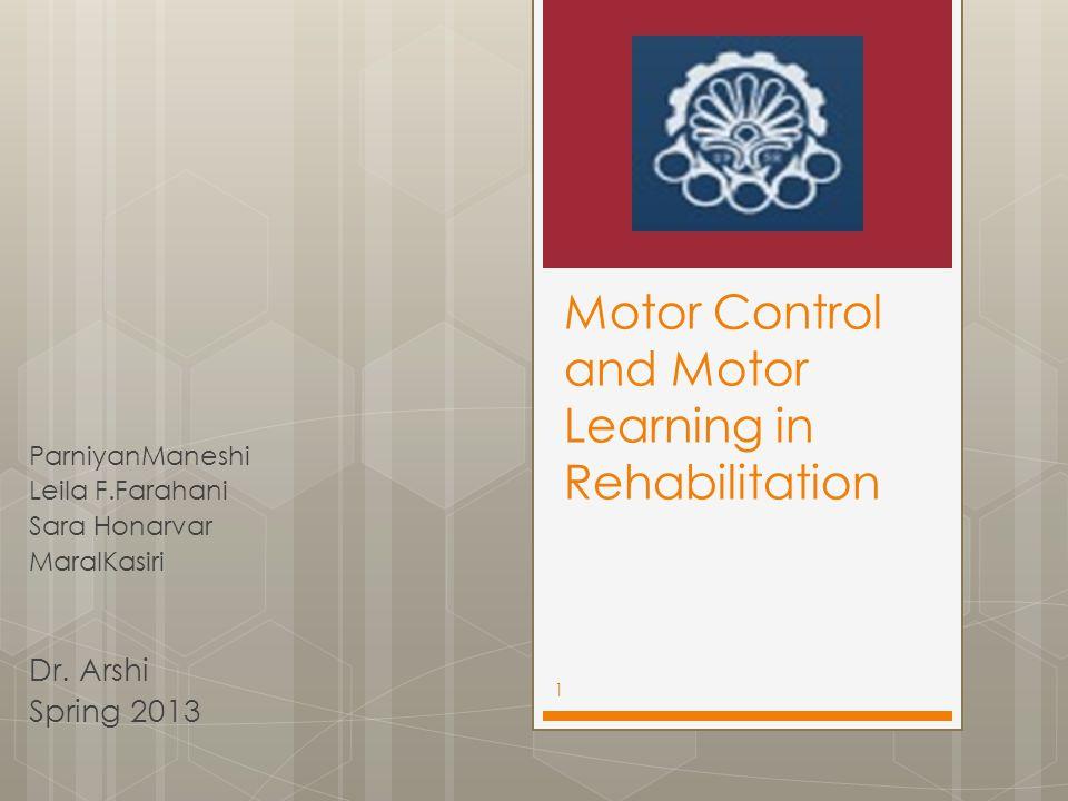 Motor Control and Motor Learning in Rehabilitation ParniyanManeshi Leila F.Farahani Sara Honarvar MaralKasiri Dr. Arshi Spring 2013 1